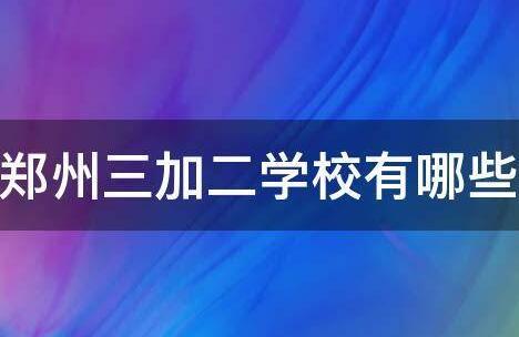 郑州正规的三加二学校有哪些?
